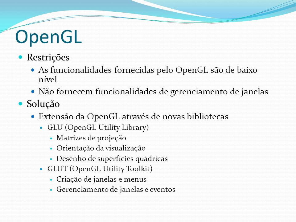 Criação de menus int glutCreateMenu(void (*func) (int value)) func – função responsável pelo tratamento do menu retorna um inteiro que identifica o menu criado void glutAddMenuEntry(char *name, int value) void glutAddSubMenu(char *name, int menu) name – nome do sub-menu menu – valor inteiro correspondente ao menu ao qual o sub-menu deve ser adcionado void glutAttachMenu(int button) Associa um botão ao menu void glutDetachMenu(int button) Desassocia o menu
