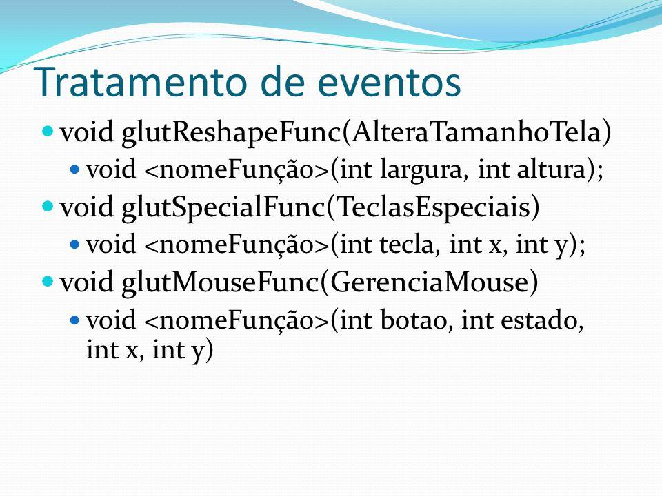 Tratamento de eventos void glutReshapeFunc(AlteraTamanhoTela) void (int largura, int altura); void glutSpecialFunc(TeclasEspeciais) void (int tecla, i