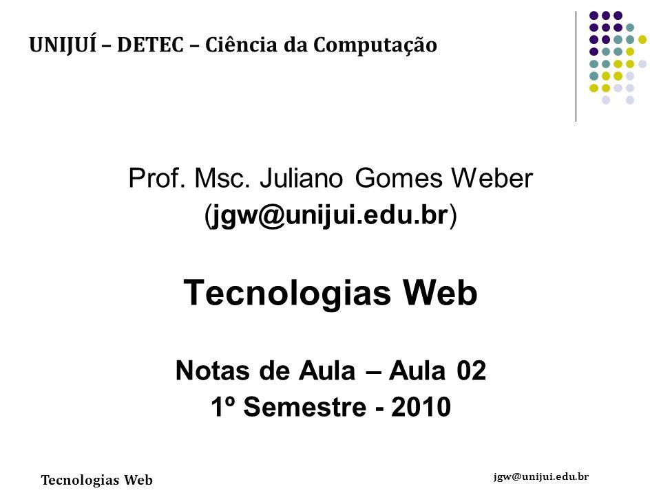 Tecnologias Web jgw@unijui.edu.br Prof. Msc. Juliano Gomes Weber (jgw@unijui.edu.br) Tecnologias Web Notas de Aula – Aula 02 1º Semestre - 2010 UNIJUÍ