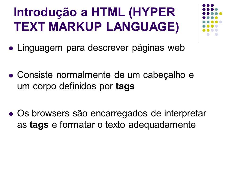 Introdução a HTML (HYPER TEXT MARKUP LANGUAGE) Linguagem para descrever páginas web Consiste normalmente de um cabeçalho e um corpo definidos por tags Os browsers são encarregados de interpretar as tags e formatar o texto adequadamente