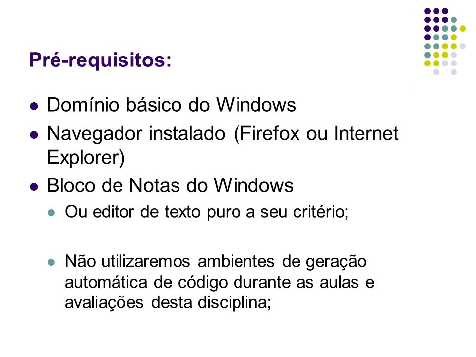 Pré-requisitos: Domínio básico do Windows Navegador instalado (Firefox ou Internet Explorer) Bloco de Notas do Windows Ou editor de texto puro a seu critério; Não utilizaremos ambientes de geração automática de código durante as aulas e avaliações desta disciplina;