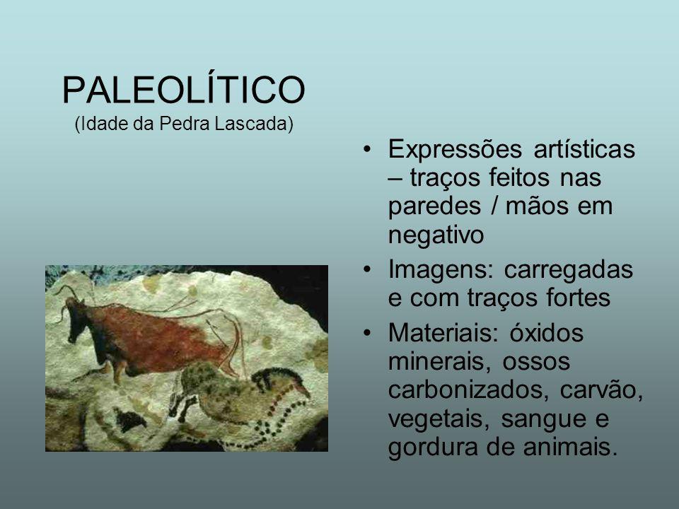 PALEOLÍTICO (Idade da Pedra Lascada) Expressões artísticas – traços feitos nas paredes / mãos em negativo Imagens: carregadas e com traços fortes Materiais: óxidos minerais, ossos carbonizados, carvão, vegetais, sangue e gordura de animais.
