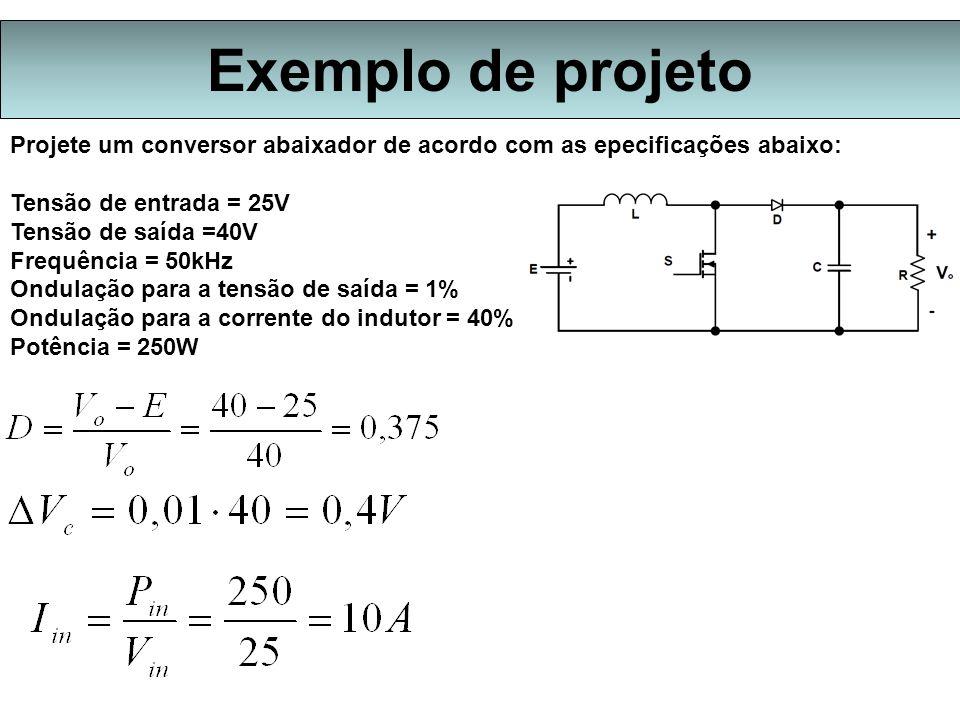Exemplo de projeto Projete um conversor abaixador de acordo com as epecificações abaixo: Tensão de entrada = 25V Tensão de saída =40V Frequência = 50k