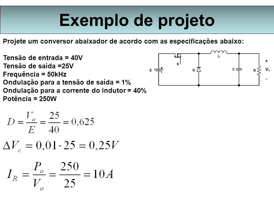 Exemplo de projeto Projete um conversor abaixador de acordo com as especificações abaixo: Tensão de entrada = 40V Tensão de saída =25V Frequência = 50