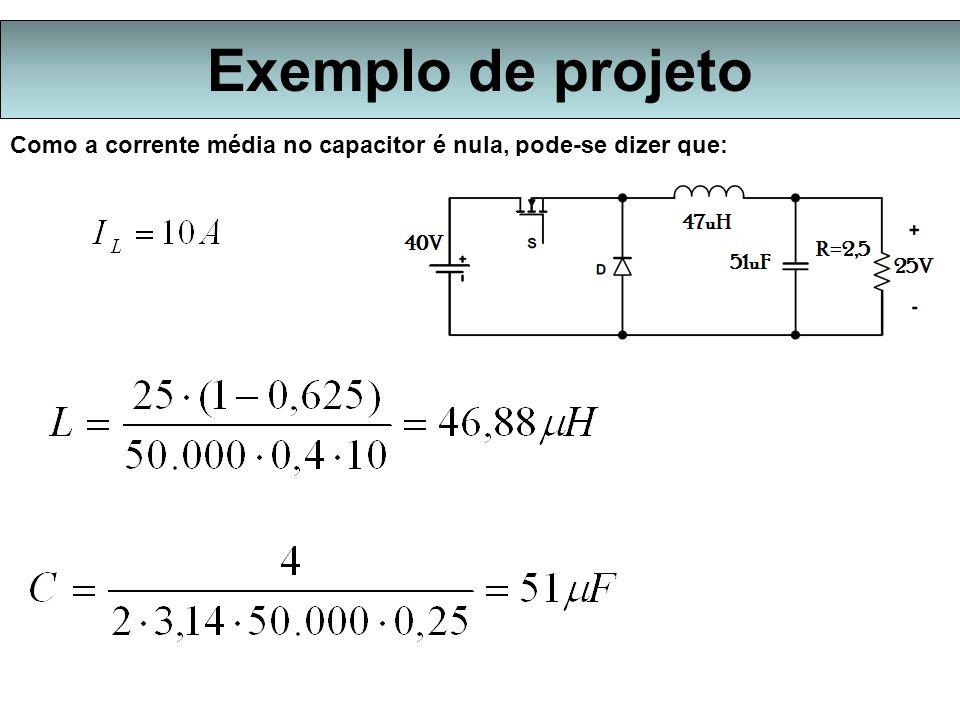 Exemplo de projeto Como a corrente média no capacitor é nula, pode-se dizer que:
