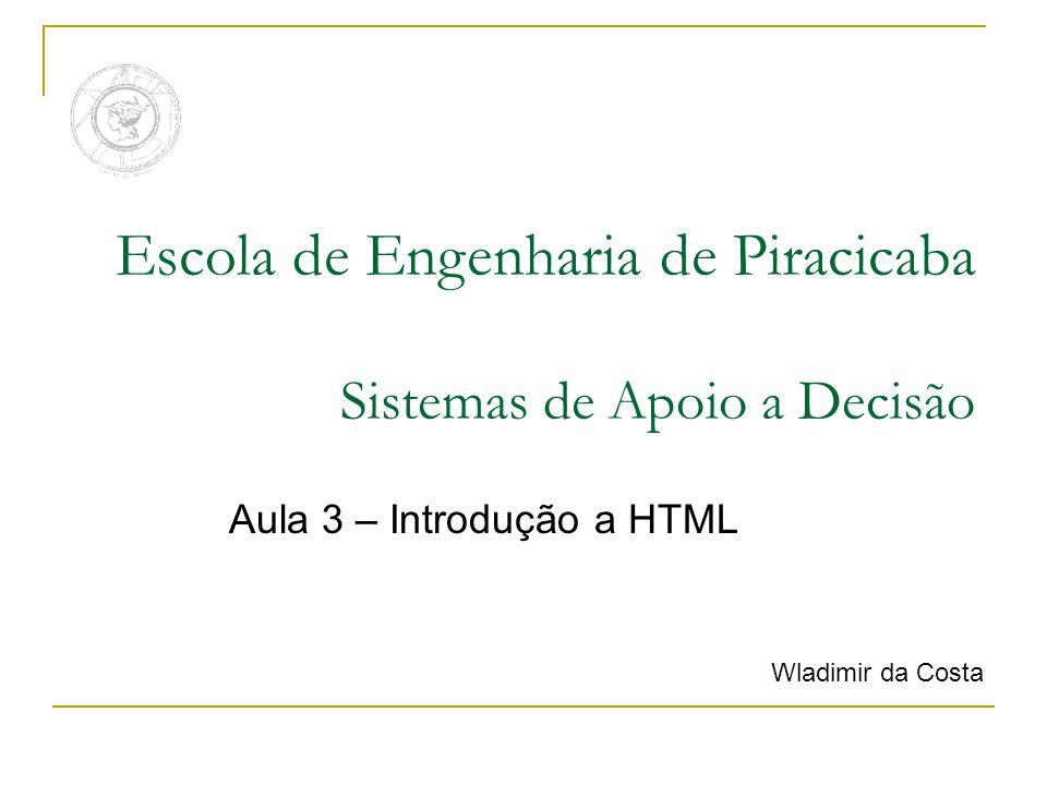 Escola de Engenharia de Piracicaba Sistemas de Apoio a Decisão Aula 3 – Introdução a HTML Wladimir da Costa