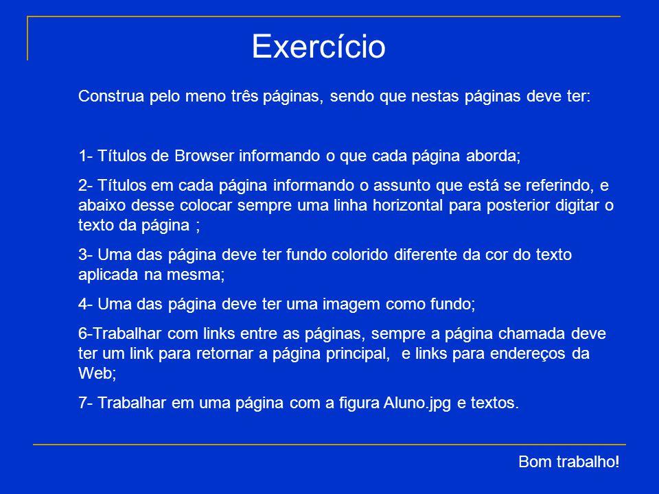 Exercício Construa pelo meno três páginas, sendo que nestas páginas deve ter: 1- Títulos de Browser informando o que cada página aborda; 2- Títulos em