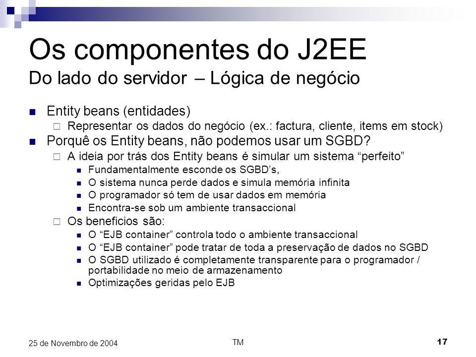 TM17 25 de Novembro de 2004 Os componentes do J2EE Do lado do servidor – Lógica de negócio Entity beans (entidades)  Representar os dados do negócio