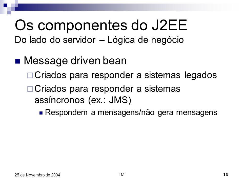 TM19 25 de Novembro de 2004 Os componentes do J2EE Do lado do servidor – Lógica de negócio Message driven bean  Criados para responder a sistemas leg
