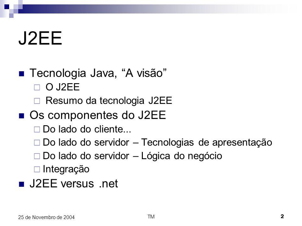 TM33 25 de Novembro de 2004 J2EE versus.net J2EE.net Acesso a base de dadosJDBCADO.net Serviços de directoriaJNDIADO.net XML ParsingJAXP (SAX & DOM)MSXML (SAX & DOM) WebServicesJAXM (SOAP, ebXML) JAXR (WSDL, UDDI) JAX-RPC SOAP, WSDL, UDDI Integração com software legado JNI, CORBA, JMS e Java Connector Architecture MS Host Integration Service SegurançaJ2SE (core security), JAAS, J2EE – specific Passport.net