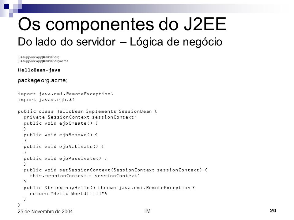 TM20 25 de Novembro de 2004 Os componentes do J2EE Do lado do servidor – Lógica de negócio [user@host app]# mkdir org [user@host app]# mkdir org/acme HelloBean.java package org.acme; import java.rmi.RemoteException; import javax.ejb.*; public class HelloBean implements SessionBean { private SessionContext sessionContext; public void ejbCreate() { } public void ejbRemove() { } public void ejbActivate() { } public void ejbPassivate() { } public void setSessionContext(SessionContext sessionContext) { this.sessionContext = sessionContext; } public String sayHello() throws java.rmi.RemoteException { return Hello World!!!!! ; }