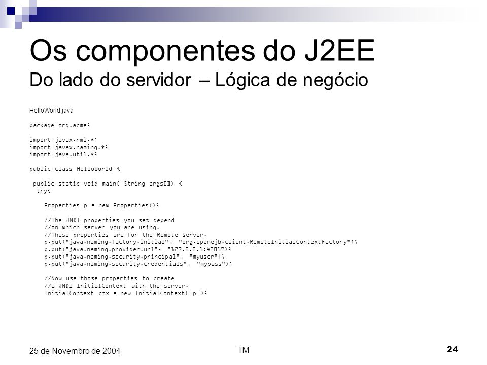 TM24 25 de Novembro de 2004 Os componentes do J2EE Do lado do servidor – Lógica de negócio HelloWorld.java package org.acme; import javax.rmi.*; import javax.naming.*; import java.util.*; public class HelloWorld { public static void main( String args[]) { try{ Properties p = new Properties(); //The JNDI properties you set depend //on which server you are using.