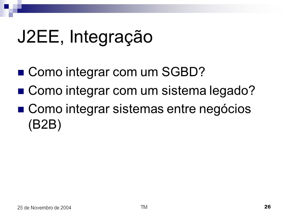TM26 25 de Novembro de 2004 J2EE, Integração Como integrar com um SGBD? Como integrar com um sistema legado? Como integrar sistemas entre negócios (B2