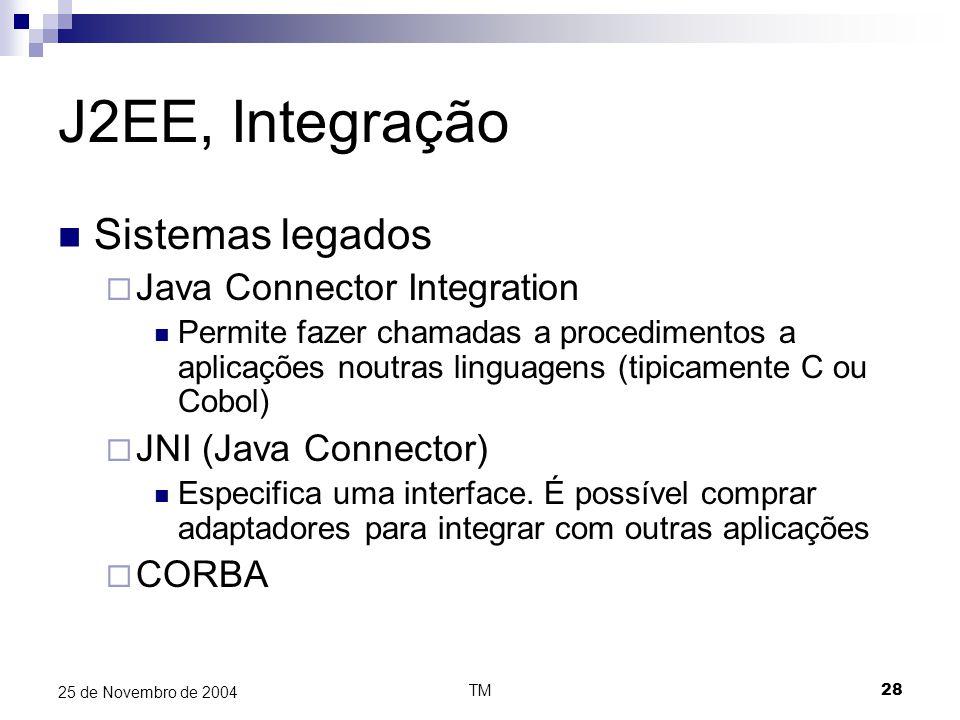TM28 25 de Novembro de 2004 J2EE, Integração Sistemas legados  Java Connector Integration Permite fazer chamadas a procedimentos a aplicações noutras linguagens (tipicamente C ou Cobol)  JNI (Java Connector) Especifica uma interface.