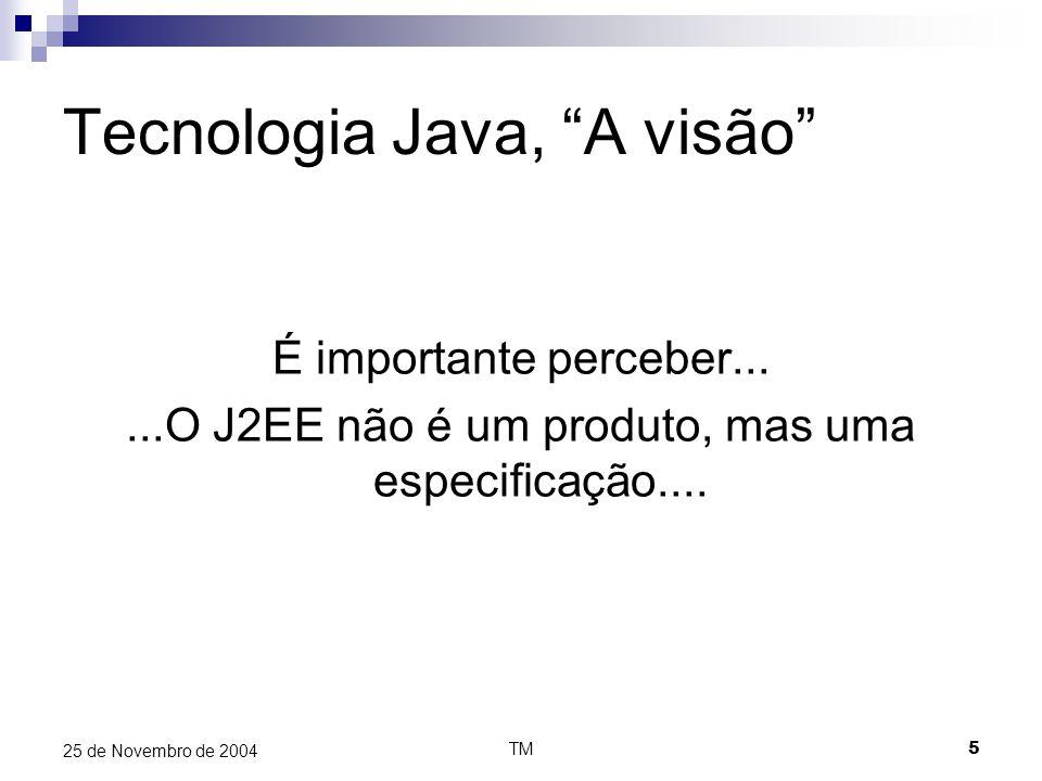 TM5 25 de Novembro de 2004 Tecnologia Java, A visão É importante perceber......O J2EE não é um produto, mas uma especificação....