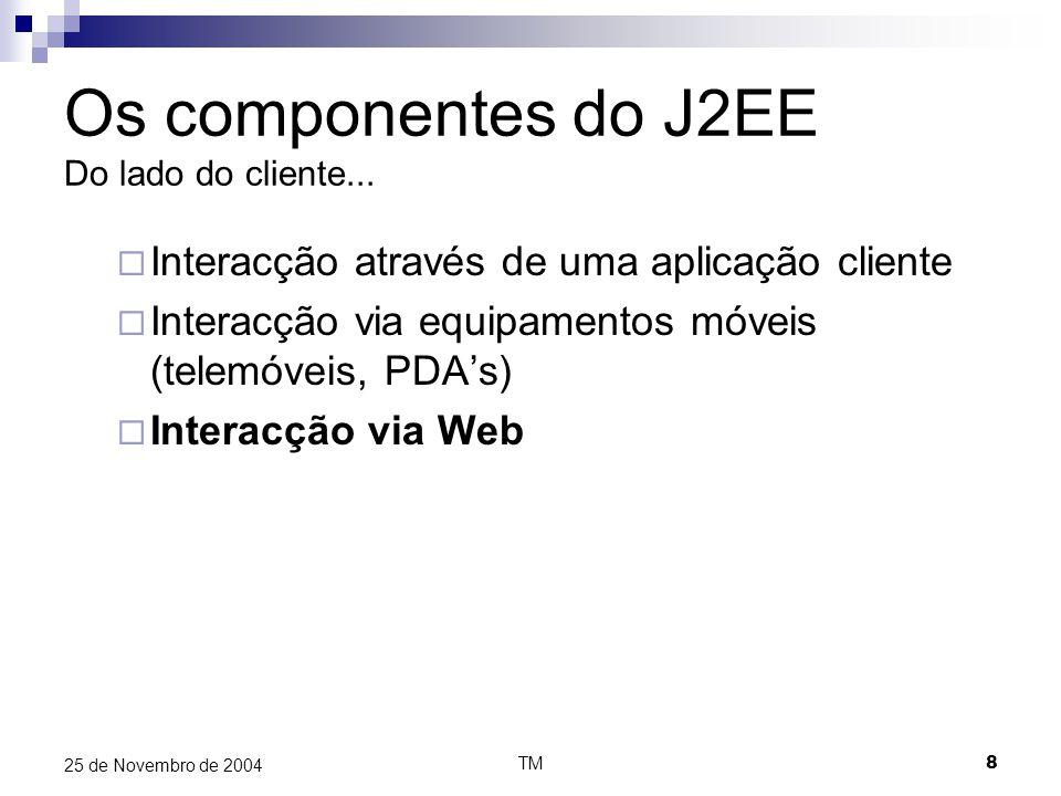 TM19 25 de Novembro de 2004 Os componentes do J2EE Do lado do servidor – Lógica de negócio Message driven bean  Criados para responder a sistemas legados  Criados para responder a sistemas assíncronos (ex.: JMS) Respondem a mensagens/não gera mensagens