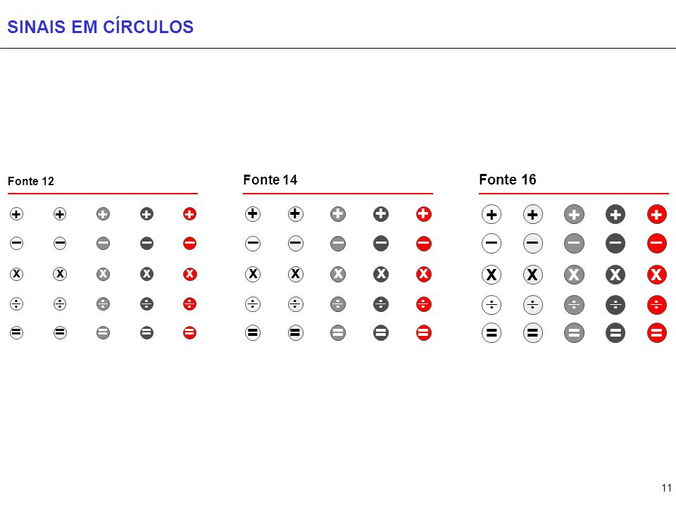 11 SINAIS EM CÍRCULOS Fonte 16 + – x  = + – x  = + – x  = Fonte 14 + – x  = + – x  = + – x  = Fonte 12 + – x  = + – x  = + – x  = + – x  = +