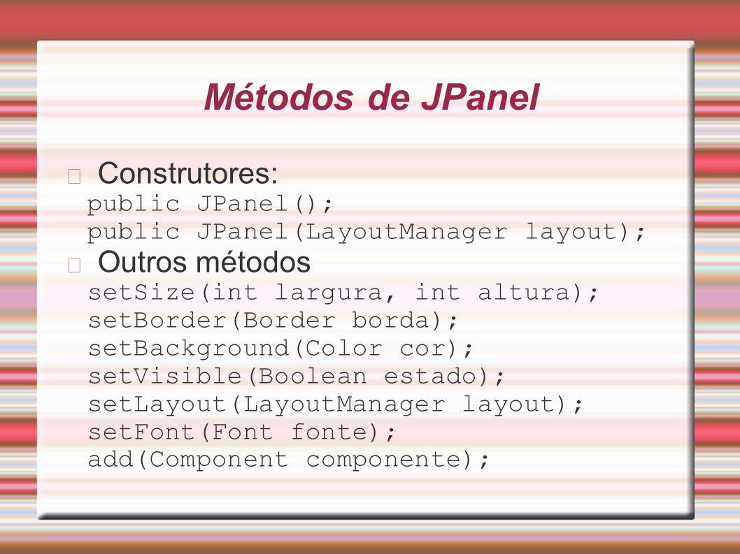 Métodos de JPanel Construtores: public JPanel(); public JPanel(LayoutManager layout); Outros métodos setSize(int largura, int altura); setBorder(Borde