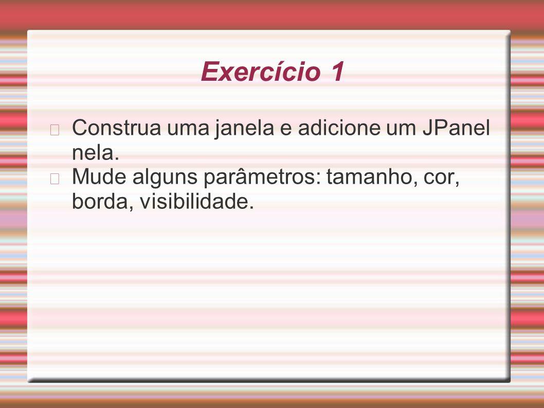 Exercício 1 Construa uma janela e adicione um JPanel nela. Mude alguns parâmetros: tamanho, cor, borda, visibilidade.