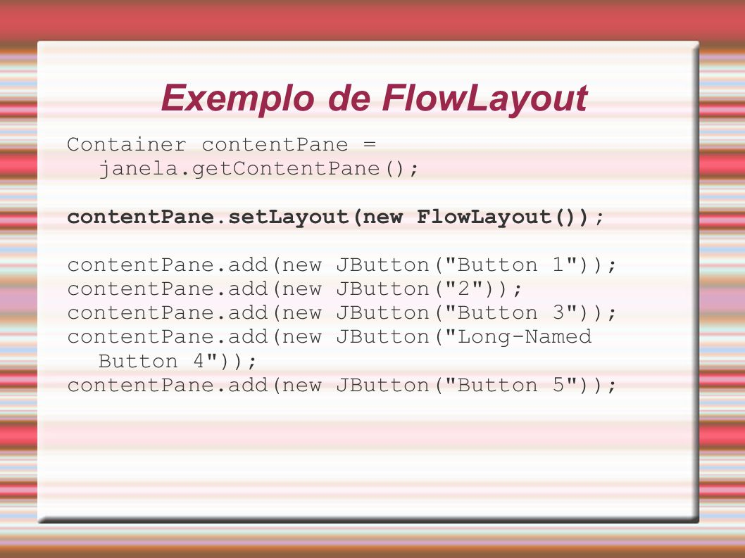 Exemplo de FlowLayout Container contentPane = janela.getContentPane(); contentPane.setLayout(new FlowLayout()); contentPane.add(new JButton( Button 1 )); contentPane.add(new JButton( 2 )); contentPane.add(new JButton( Button 3 )); contentPane.add(new JButton( Long-Named Button 4 )); contentPane.add(new JButton( Button 5 ));