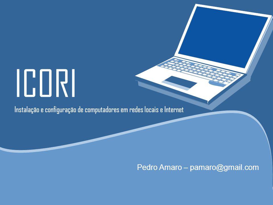 ICORI Instalação e configuração de computadores em redes locais e Internet Pedro Amaro – pamaro@gmail.com
