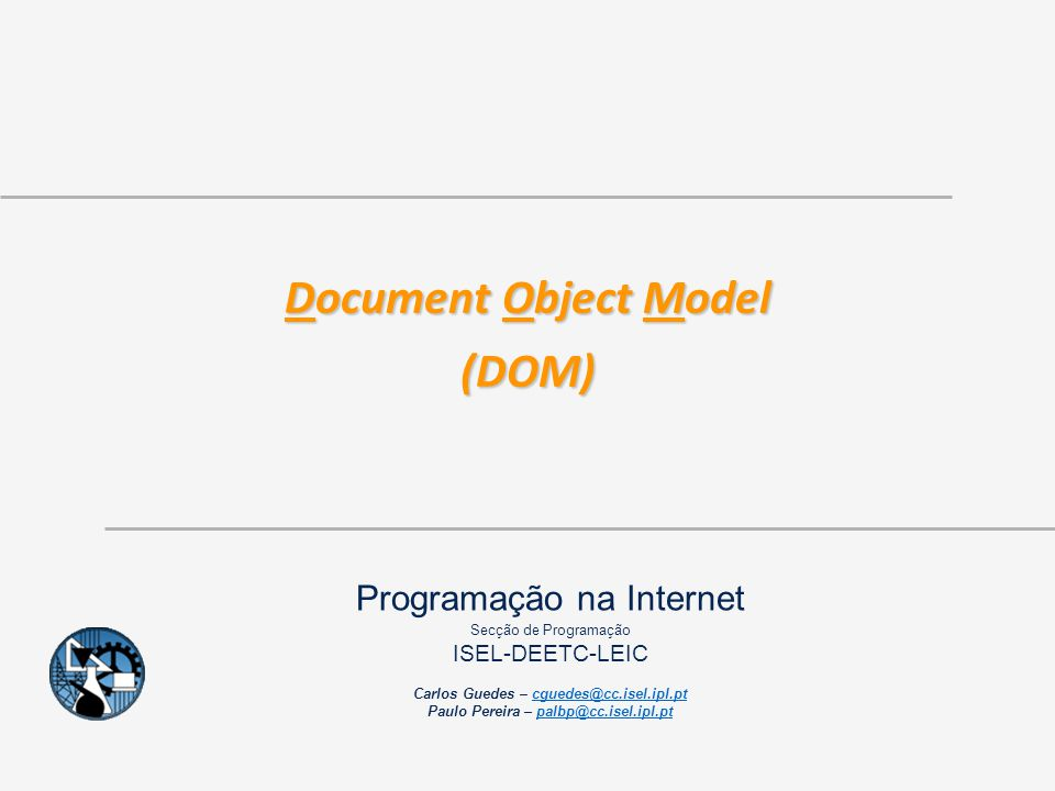 2007 - 2011 ©ISEL/DEETC/SP – Programação na Internet 22 Document Object Model (DOM) Interface Element interface Element : Node { readonly attribute DOMString tagName; DOMString getAttribute(in DOMString name); void setAttribute(in DOMString name, in DOMString value) raises(DOMException); void removeAttribute(in DOMString name) raises(DOMException); Attr getAttributeNode(in DOMString name); Attr setAttributeNode(in Attr newAttr) raises(DOMException); Attr removeAttributeNode(in Attr oldAttr) raises(DOMException); NodeList getElementsByTagName(in DOMString name); // * means all Tags void normalize(); }; Node Element Element
