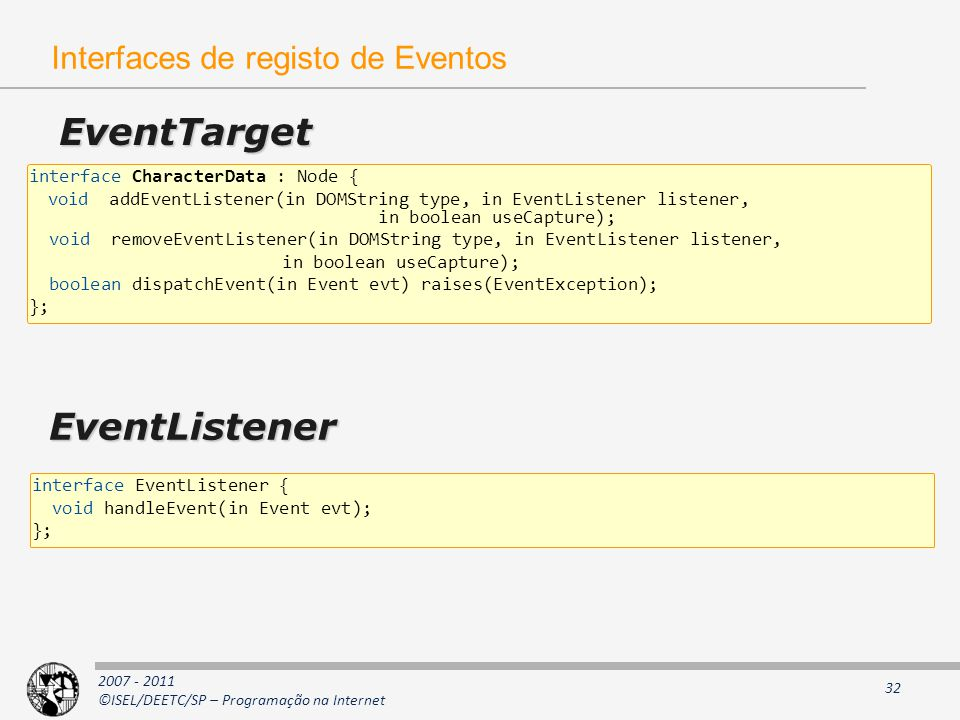 2007 - 2011 ©ISEL/DEETC/SP – Programação na Internet 32 Interfaces de registo de Eventos EventTarget interface CharacterData : Node { void addEventListener(in DOMString type, in EventListener listener, in boolean useCapture); void removeEventListener(in DOMString type, in EventListener listener, in boolean useCapture); boolean dispatchEvent(in Event evt) raises(EventException); }; EventListener interface EventListener { void handleEvent(in Event evt); };