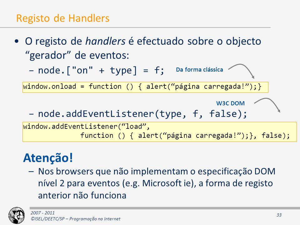 2007 - 2011 ©ISEL/DEETC/SP – Programação na Internet 33 Registo de Handlers O registo de handlers é efectuado sobre o objecto gerador de eventos: –node.[ on + type] = f; –node.addEventListener(type, f, false); –Nos browsers que não implementam o especificação DOM nível 2 para eventos (e.g.