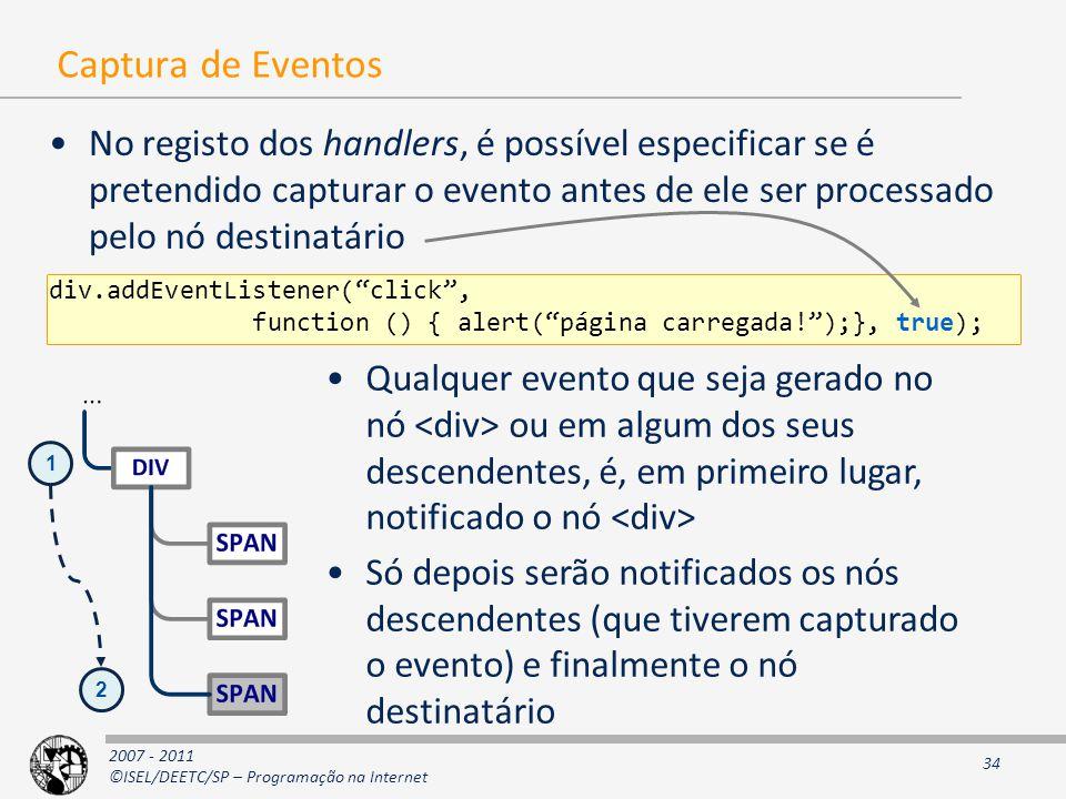 2007 - 2011 ©ISEL/DEETC/SP – Programação na Internet 34 Captura de Eventos No registo dos handlers, é possível especificar se é pretendido capturar o evento antes de ele ser processado pelo nó destinatário div.addEventListener( click , function () { alert( página carregada! );}, true); Qualquer evento que seja gerado no nó ou em algum dos seus descendentes, é, em primeiro lugar, notificado o nó Só depois serão notificados os nós descendentes (que tiverem capturado o evento) e finalmente o nó destinatário 1 2
