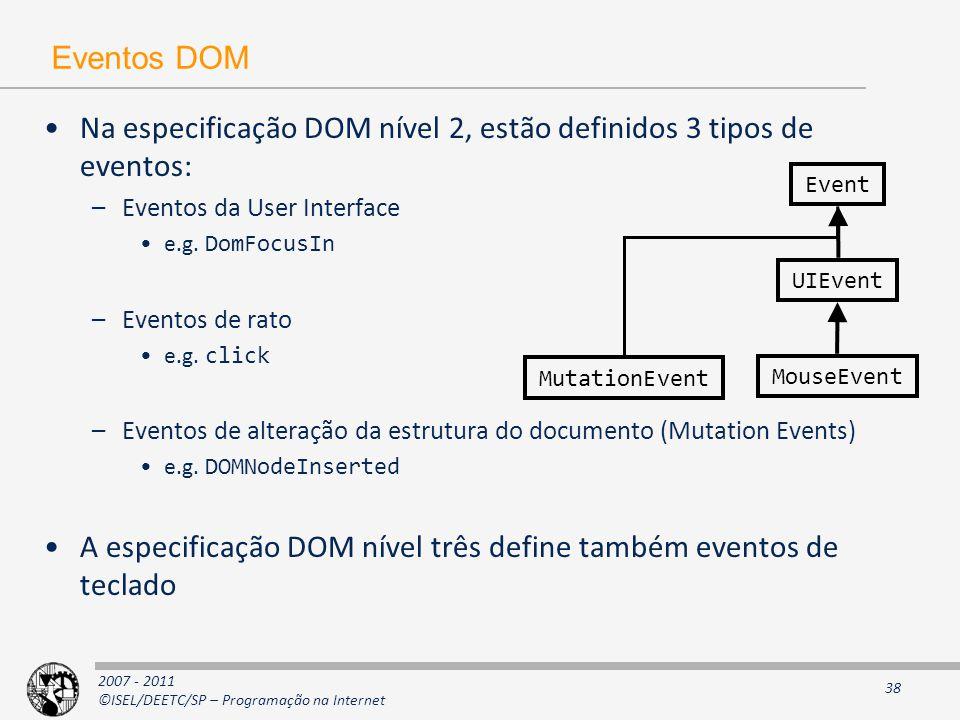 2007 - 2011 ©ISEL/DEETC/SP – Programação na Internet 38 Eventos DOM Na especificação DOM nível 2, estão definidos 3 tipos de eventos: –Eventos da User Interface e.g.