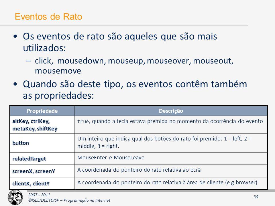2007 - 2011 ©ISEL/DEETC/SP – Programação na Internet 39 Eventos de Rato Os eventos de rato são aqueles que são mais utilizados: –click, mousedown, mouseup, mouseover, mouseout, mousemove Quando são deste tipo, os eventos contêm também as propriedades: PropriedadeDescrição altKey, ctrlKey, metaKey, shiftKey true, quando a tecla estava premida no momento da ocorrência do evento button Um inteiro que indica qual dos botões do rato foi premido: 1 = left, 2 = middle, 3 = right.