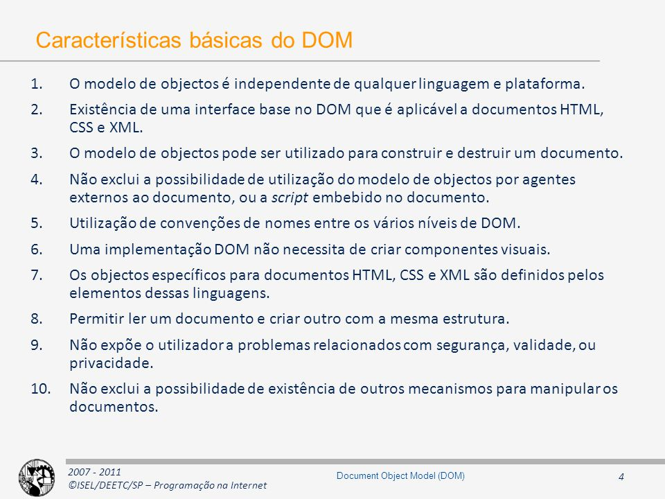 2007 - 2011 ©ISEL/DEETC/SP – Programação na Internet 15 Document Object Model (DOM) Tipos e interfaces Básicas (1) typedef sequence DOMString; exception DOMException { unsigned short code; }; // ExceptionCode const unsigned short INDEX_SIZE_ERR = 1; const unsigned short DOMSTRING_SIZE_ERR = 2; const unsigned short HIERARCHY_REQUEST_ERR = 3; const unsigned short WRONG_DOCUMENT_ERR = 4; const unsigned short INVALID_CHARACTER_ERR = 5; const unsigned short NO_DATA_ALLOWED_ERR = 6; const unsigned short NO_MODIFICATION_ALLOWED_ERR = 7; const unsigned short NOT_FOUND_ERR = 8; const unsigned short NOT_SUPPORTED_ERR = 9; const unsigned short INUSE_ATTRIBUTE_ERR = 10; interface DOMImplementation { boolean hasFeature( in DOMString feature, in DOMString version); }; interface DocumentFragment : Node { }; DOMString DOMException DOMImplementation DOMFragment