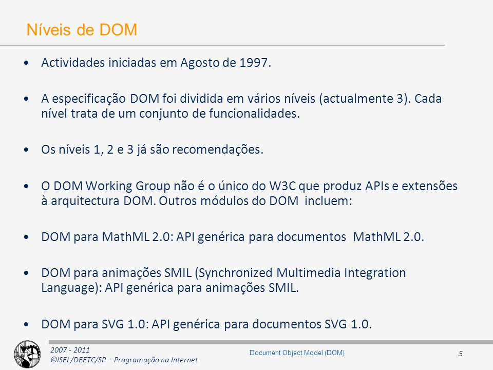 2007 - 2011 ©ISEL/DEETC/SP – Programação na Internet 26 Document Object Model (DOM) Interface HTMLCollection interface HTMLCollection { readonly attribute unsigned long length; Node item(in unsigned long index); // nodeName corresponds to HTML attribute id or name Node namedItem(in DOMString nodeName); }; HTMLCollection