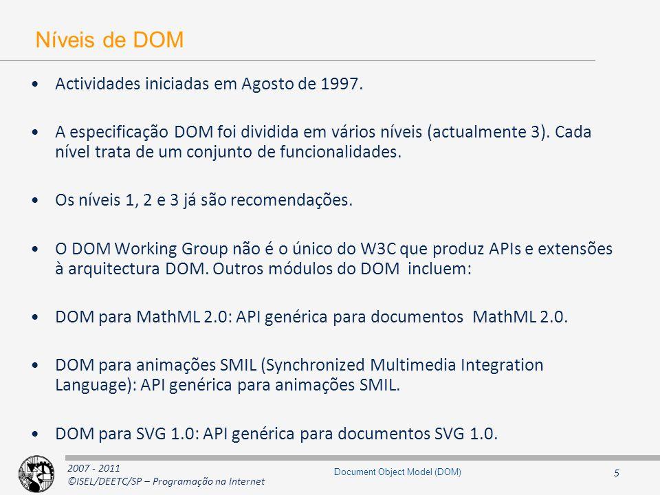 2007 - 2011 ©ISEL/DEETC/SP – Programação na Internet 16 Document Object Model (DOM) Interface Document interface Document : Node { // Attributes readonly attribute DocumentType doctype; readonly attribute DOMImplementation implementation; readonly attribute Element documentElement; // Methods Element createElement(in DOMString tagName) raises(DOMException); DocumentFragment createDocumentFragment(); Text createTextNode(in DOMString data); Comment createComment(in DOMString data); CDATASection createCDATASection(in DOMString data) raises(DOMException); ProcessingInstruction createProcessingInstruction(in DOMString target, in DOMString data) raises(DOMException); Attr createAttribute(in DOMString name) raises(DOMException); EntityReference createEntityReference(in DOMString name) raises(DOMException); Element getElementById(in DOMString idname); // DOM Level 2 NodeList getElementsByTagName(in DOMString tagname); }; Node Document Document