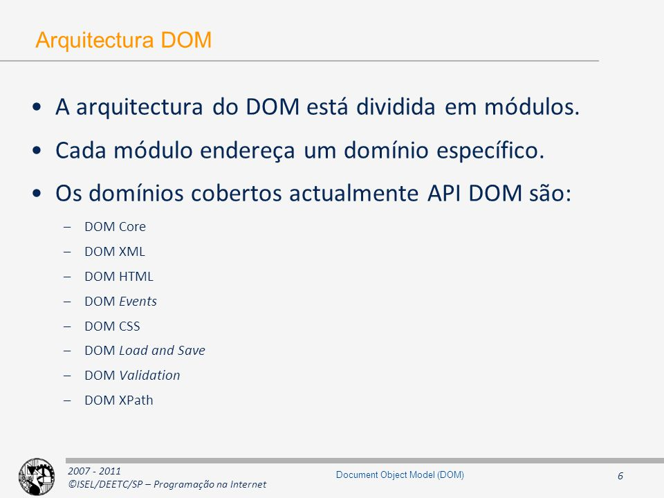 2007 - 2011 ©ISEL/DEETC/SP – Programação na Internet 17 Document Object Model (DOM) Interface Node - Constantes interface Node { // Constants // NodeType const unsigned short ELEMENT_NODE = 1; const unsigned short ATTRIBUTE_NODE = 2; const unsigned short TEXT_NODE = 3; const unsigned short CDATA_SECTION_NODE = 4; const unsigned short ENTITY_REFERENCE_NODE = 5; const unsigned short ENTITY_NODE = 6; const unsigned short PROCESSING_INSTRUCTION_NODE = 7; const unsigned short COMMENT_NODE = 8; const unsigned short DOCUMENT_NODE = 9; const unsigned short DOCUMENT_TYPE_NODE = 10; const unsigned short DOCUMENT_FRAGMENT_NODE = 11; const unsigned short NOTATION_NODE = 12;...