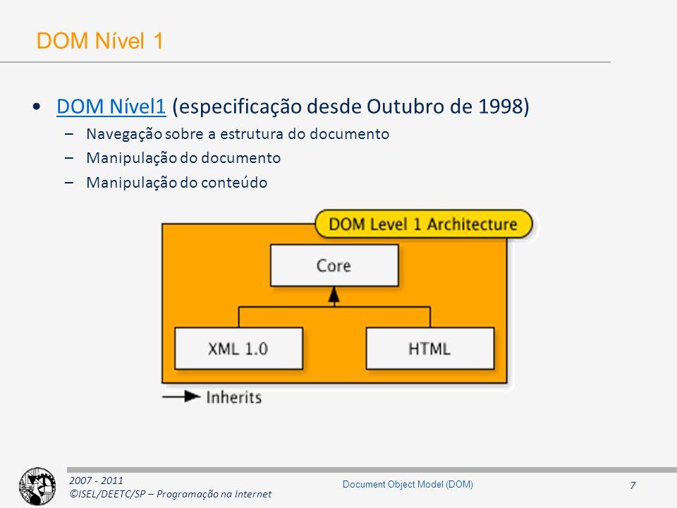 2007 - 2011 ©ISEL/DEETC/SP – Programação na Internet 8 Document Object Model (DOM) DOM Nível 2 DOM Nível2 (recomendação desde Novembro de 2000 ) –Extensões ao nível 1 para suportar XML 1.0 Namespaces (Document Object Model Level 2 Core )Document Object Model Level 2 Core –Modelo de objectos para as Cascading StyleSheets (Document Object Model Level 2 Style)Document Object Model Level 2 Style –Modelo de eventos para user interfaces e de manipulação do documento (Document Object Model Level 2 Events)Document Object Model Level 2 Events –Possibilidade de ter visão linear e filtrada um documento (Document Object Model Level 2 Traversal and Range)Document Object Model Level 2 Traversal and Range –Especificação baseada no DOM Nível 2 Core e não compatível com a DOM Nível 1 HTML (Document Object Model Level 2 HTML)Document Object Model Level 2 HTML –Manipulação do aspecto visual de um documento (Document Object Model Level 2 Views)Document Object Model Level 2 Views