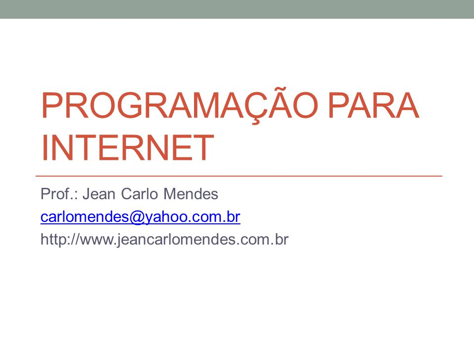 PROGRAMAÇÃO PARA INTERNET Prof.: Jean Carlo Mendes carlomendes@yahoo.com.br http://www.jeancarlomendes.com.br