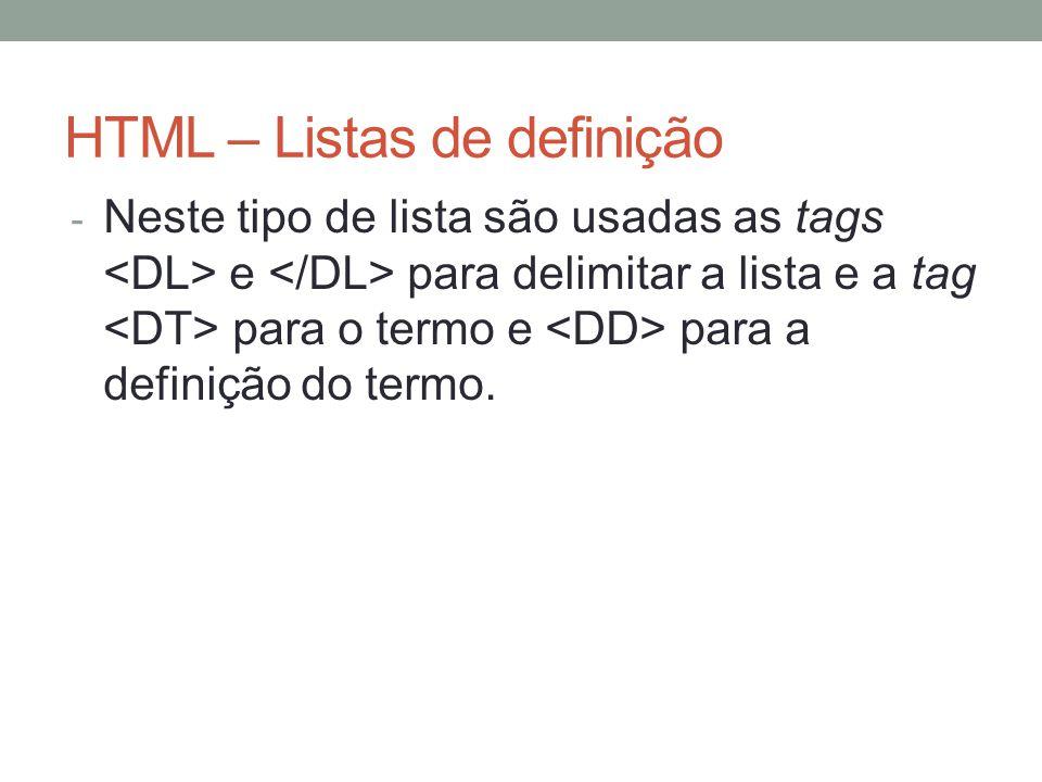 HTML – Listas de definição - Neste tipo de lista são usadas as tags e para delimitar a lista e a tag para o termo e para a definição do termo.