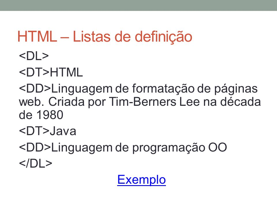 HTML – Listas de definição HTML Linguagem de formatação de páginas web. Criada por Tim-Berners Lee na década de 1980 Java Linguagem de programação OO