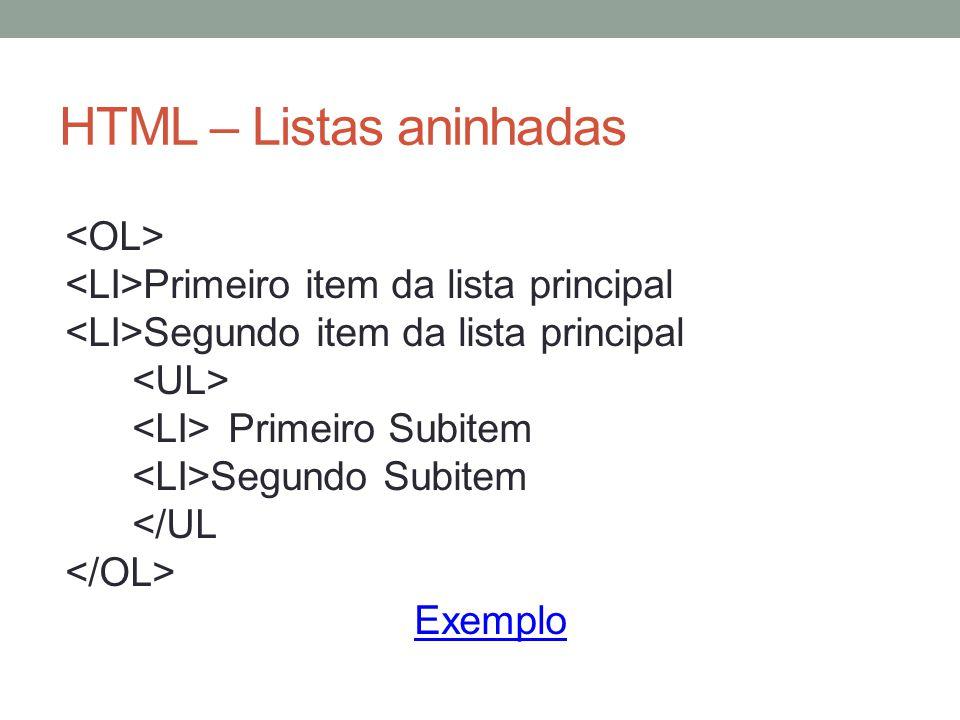 HTML – Listas aninhadas Primeiro item da lista principal Segundo item da lista principal Primeiro Subitem Segundo Subitem </UL Exemplo