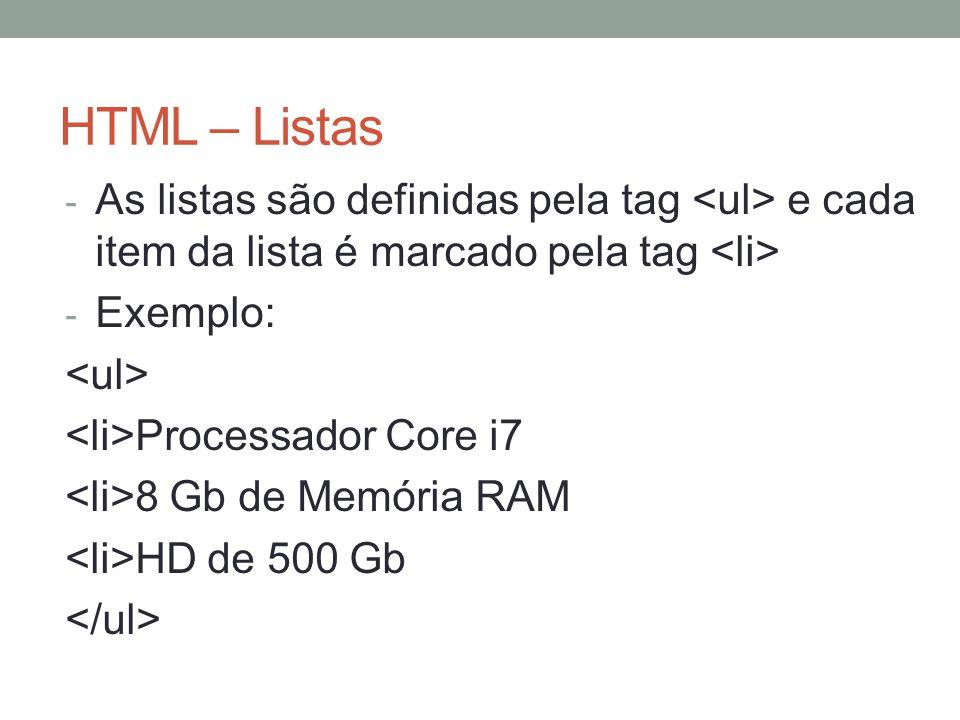 HTML – Listas - As listas são definidas pela tag e cada item da lista é marcado pela tag - Exemplo: Processador Core i7 8 Gb de Memória RAM HD de 500 Gb