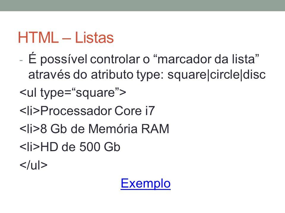 HTML – Listas - É possível controlar o marcador da lista através do atributo type: square|circle|disc Processador Core i7 8 Gb de Memória RAM HD de 500 Gb Exemplo