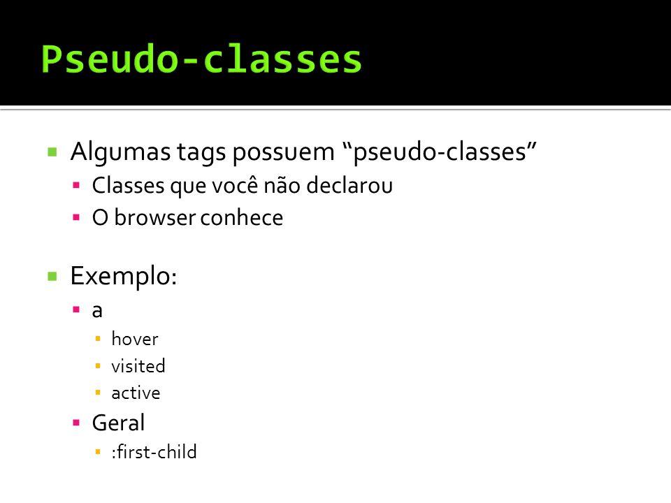  Algumas tags possuem pseudo-classes  Classes que você não declarou  O browser conhece  Exemplo:  a ▪ hover ▪ visited ▪ active  Geral ▪ :first-child
