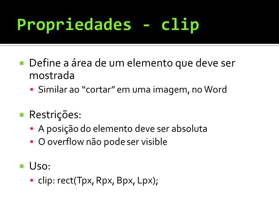  Define a área de um elemento que deve ser mostrada  Similar ao cortar em uma imagem, no Word  Restrições:  A posição do elemento deve ser absoluta  O overflow não pode ser visible  Uso:  clip: rect(Tpx, Rpx, Bpx, Lpx);
