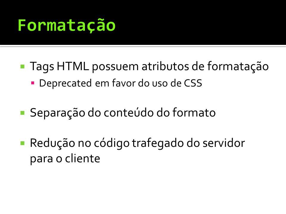  Tags HTML possuem atributos de formatação  Deprecated em favor do uso de CSS  Separação do conteúdo do formato  Redução no código trafegado do servidor para o cliente
