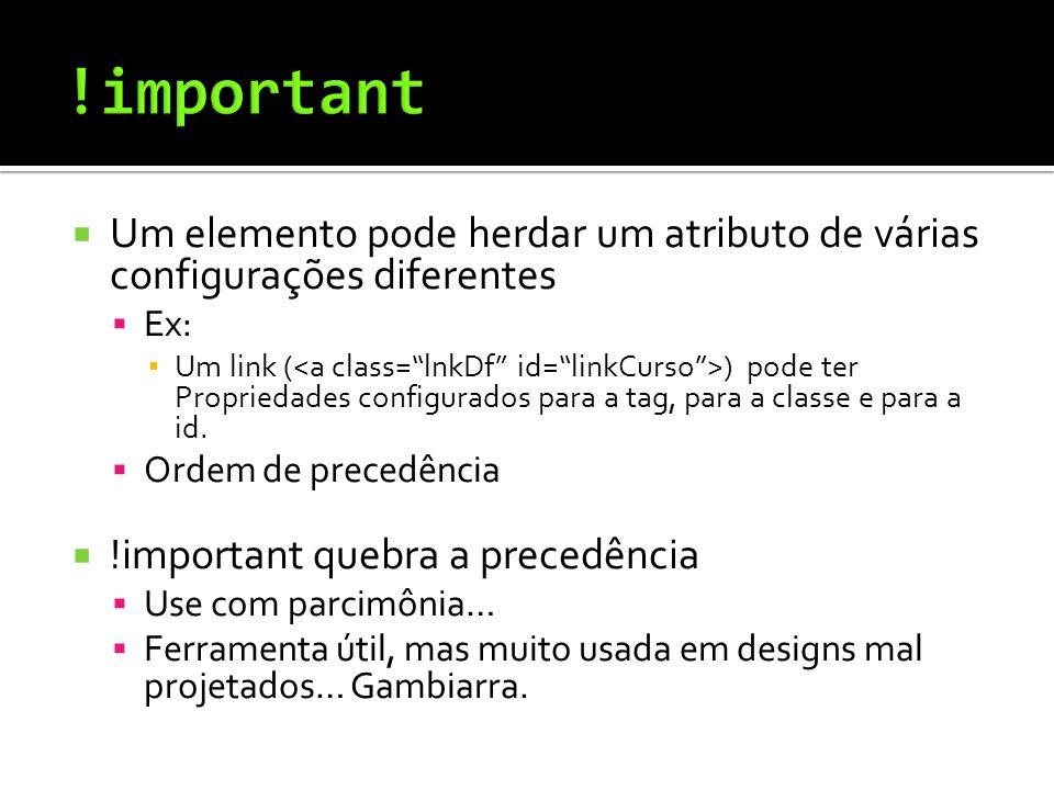  Um elemento pode herdar um atributo de várias configurações diferentes  Ex: ▪ Um link ( ) pode ter Propriedades configurados para a tag, para a classe e para a id.