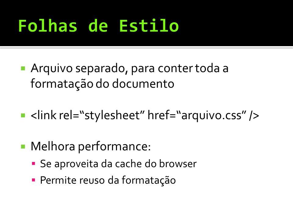  Arquivo separado, para conter toda a formatação do documento   Melhora performance:  Se aproveita da cache do browser  Permite reuso da formatação