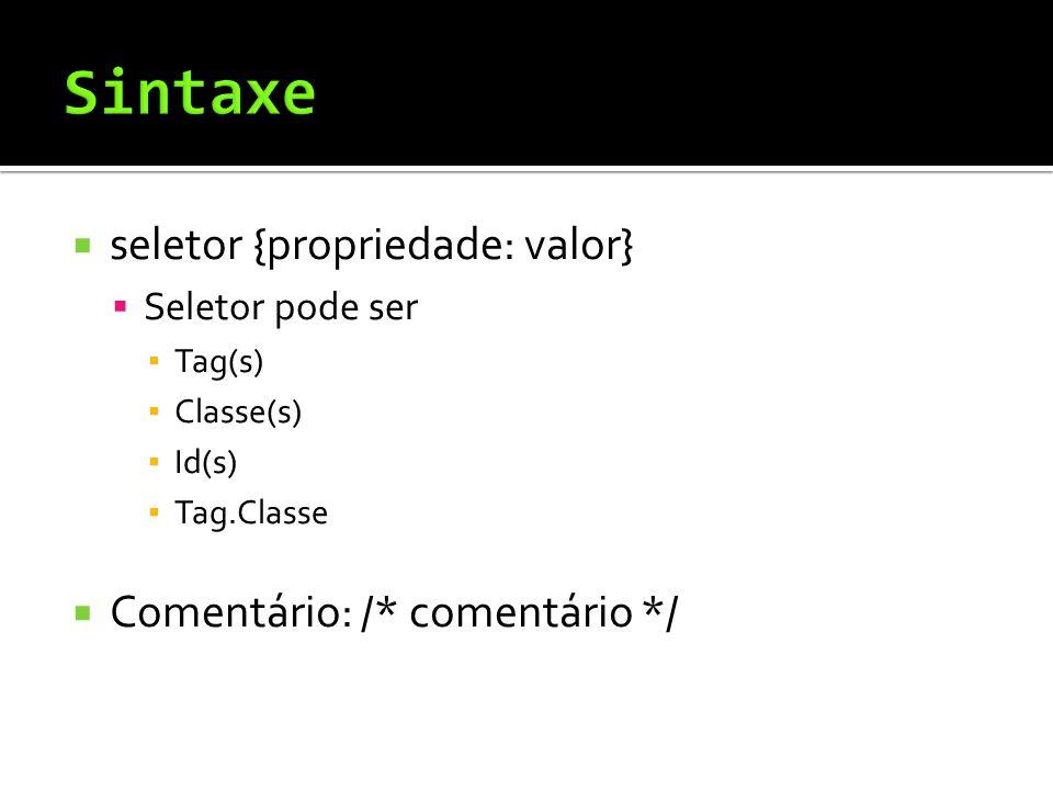 seletor {propriedade: valor}  Seletor pode ser ▪ Tag(s) ▪ Classe(s) ▪ Id(s) ▪ Tag.Classe  Comentário: /* comentário */