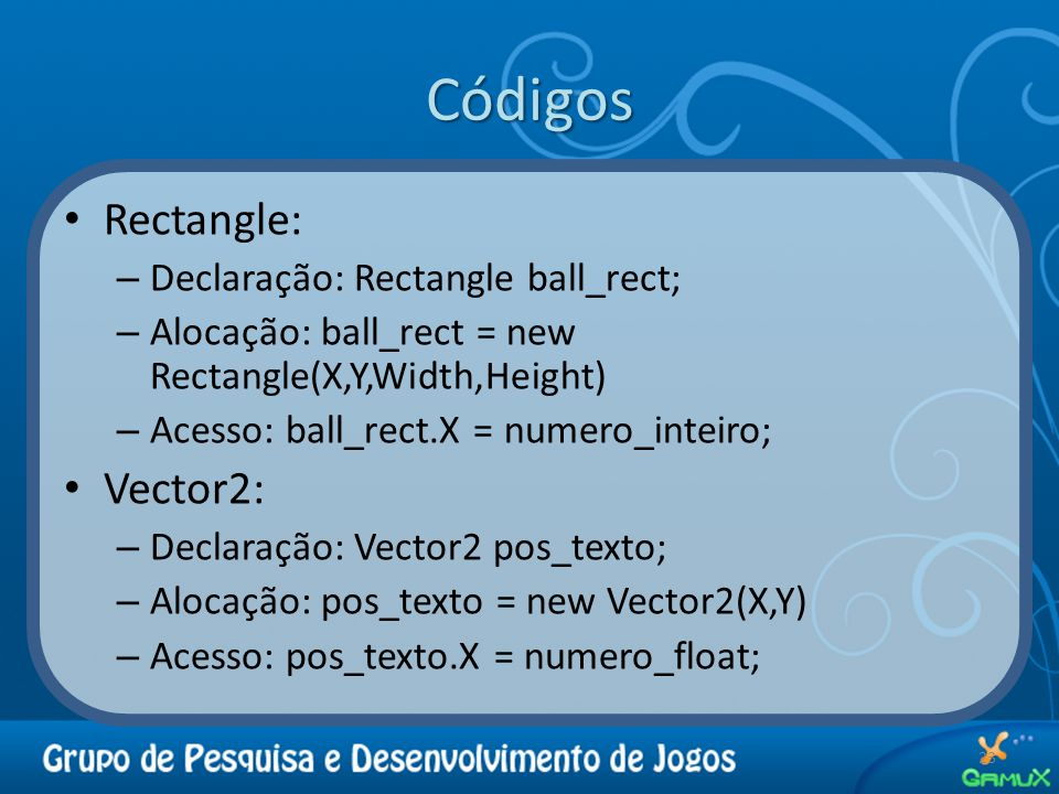 Códigos Rectangle: – Declaração: Rectangle ball_rect; – Alocação: ball_rect = new Rectangle(X,Y,Width,Height) – Acesso: ball_rect.X = numero_inteiro;