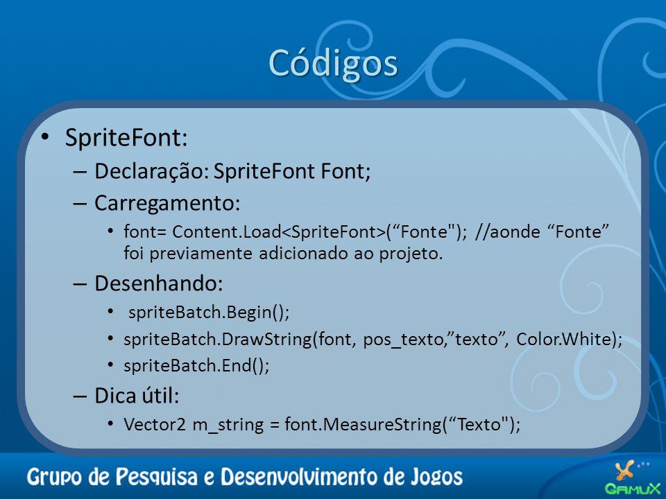 Códigos SpriteFont: – Declaração: SpriteFont Font; – Carregamento: font= Content.Load ( Fonte ); //aonde Fonte foi previamente adicionado ao projeto.